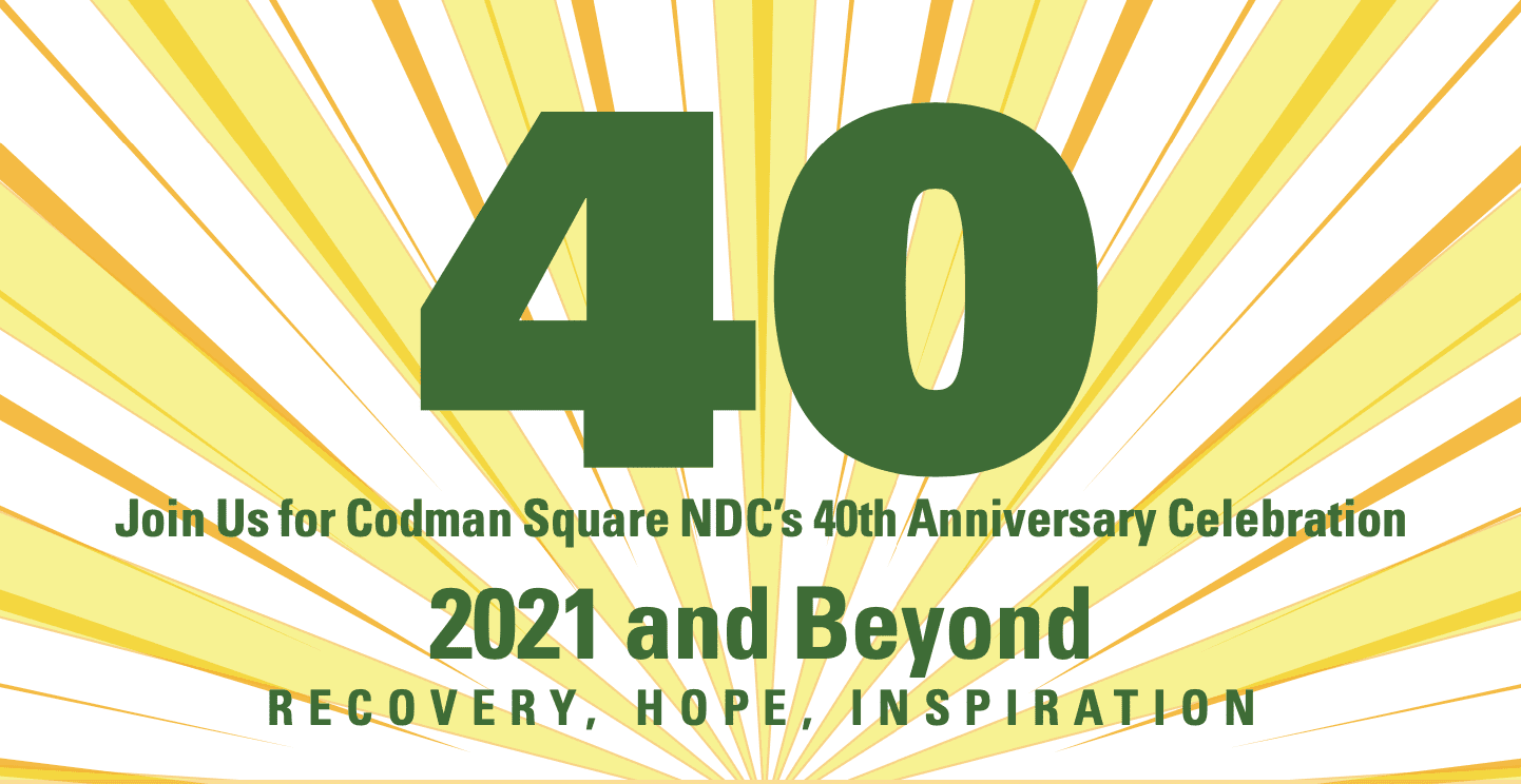 40 - Join us for Codman Square NDC's 40th Anniversary Celebration: 2021 and Beyond - Recovery, Hope, Inspiration